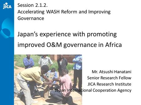 Mr. Atsushi Hanatani Senior Research Fellow JICA Research Institute Japan International Cooperation Agency Session 2.1.2. Accelerating WASH Reform and.