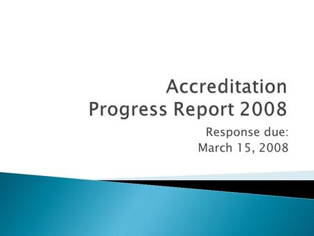 "Response due: March 15, 2008.  Directions state that the report must ""focus on the institution's resolution of the recommendations and Commission concerns."""