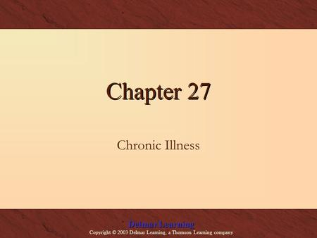 Delmar Learning Copyright © 2003 Delmar Learning, a Thomson Learning company Chapter 27 Chronic Illness.