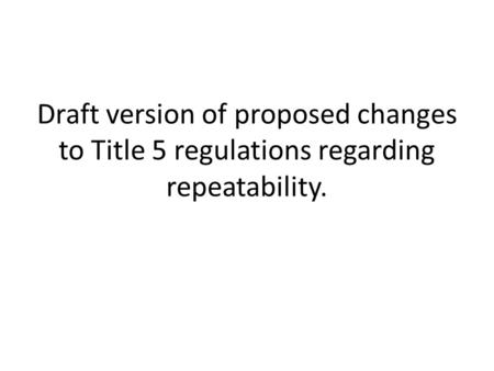 Draft version of proposed changes to Title 5 regulations regarding repeatability.
