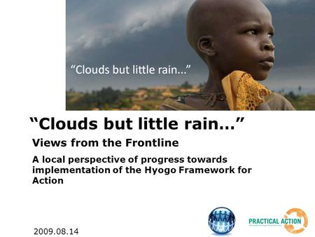"""Clouds but little rain…"" Views from the Frontline A local perspective of progress towards implementation of the Hyogo Framework for Action 2009.08.14."
