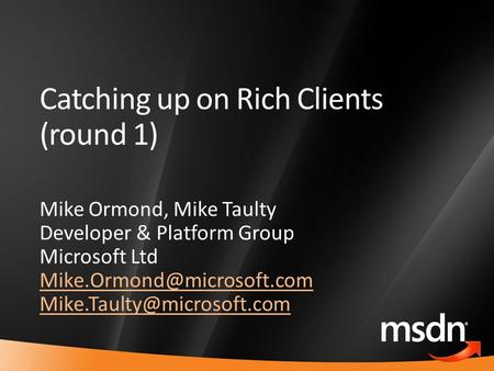 1 Catching up on Rich Clients (round 1) Mike Ormond, Mike Taulty Developer & Platform Group Microsoft Ltd