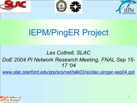 1 IEPM/PingER Project Les Cottrell, SLAC DoE 2004 PI Network Research Meeting, FNAL Sep 15- 17 '04 www.slac.stanford.edu/grp/scs/net/talk03/scidac-pinger-sep04.ppt.