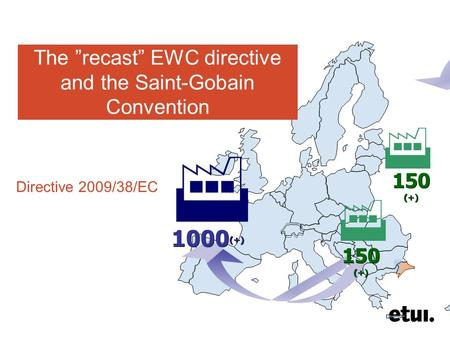 "150 (+) 1000 (+)    The ""recast"" EWC directive and the Saint-Gobain Convention Directive 2009/38/EC."