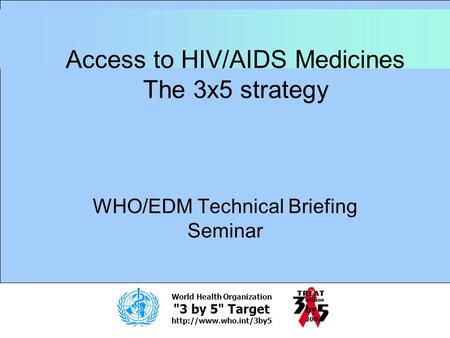 World Health Organization 3 by 5 Target  Access to HIV/AIDS Medicines The 3x5 strategy WHO/EDM Technical Briefing Seminar.