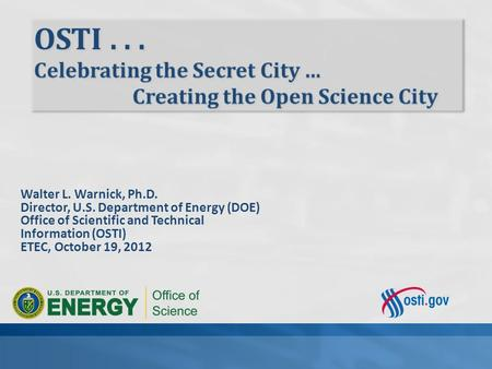 Walter L. Warnick, Ph.D. Director, U.S. Department of Energy (DOE) Office of Scientific and Technical Information (OSTI) ETEC, October 19, 2012.