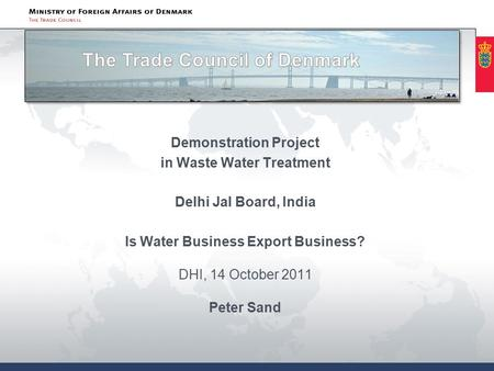 Demonstration Project in Waste Water Treatment Delhi Jal Board, India Is Water Business Export Business? DHI, 14 October 2011 Peter Sand.
