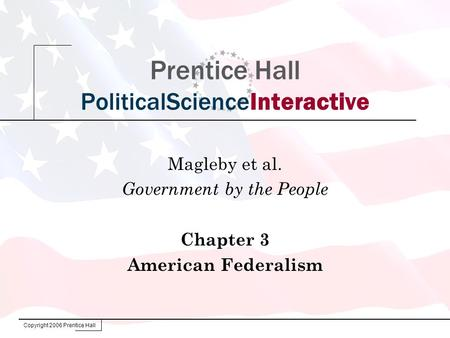 Copyright 2006 Prentice Hall Prentice Hall PoliticalScienceInteractive Magleby et al. Government by the People Chapter 3 American Federalism.