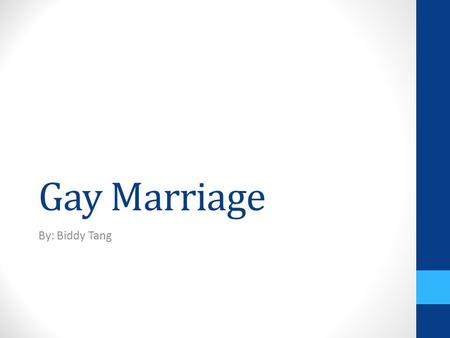 Gay Marriage By: Biddy Tang. The Biblical View of Marriage Men and Women Arguments in support of same sex marriage Outlook of Marriage Who has the right.