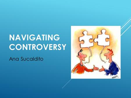 NAVIGATING CONTROVERSY Ana Sucaldito. CONTROVERSY  What is it?  What are respectful ways to disagree?  When can you disagree? Are you allowed to?