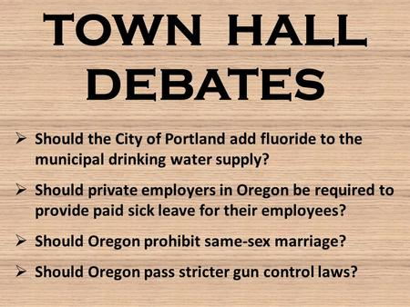 TOWN HALL DEBATES  Should the City of Portland add fluoride to the municipal drinking water supply?  Should private employers in Oregon be required to.