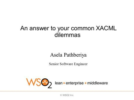 An answer to your common XACML dilemmas Asela Pathberiya Senior Software Engineer.