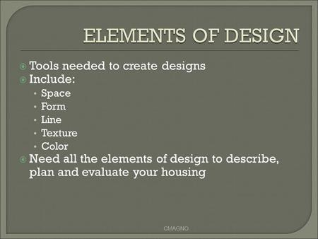  Tools needed to create designs  Include: Space Form Line Texture Color  Need all the elements of design to describe, plan and evaluate your housing.