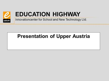 EDUCATION HIGHWAY Innovationcenter for School and New Technology Ltd. Presentation of Upper Austria.