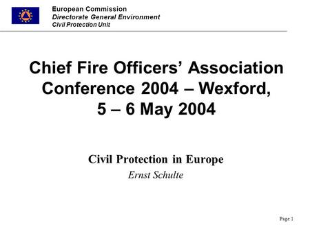 European Commission Directorate General Environment Civil Protection Unit Page 1 Chief Fire Officers' Association Conference 2004 – Wexford, 5 – 6 May.