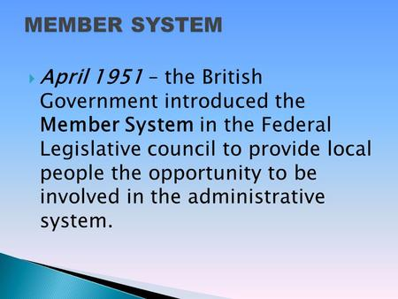  April 1951 – the British Government introduced the Member System in the Federal Legislative council to provide local people the opportunity to be involved.