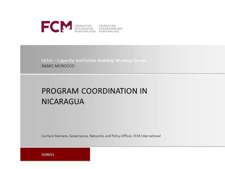 UCLG – Capacity Institution Building Working Group RABAT, MOROCCO PROGRAM COORDINATION IN NICARAGUA Carilynn Siemens, Governance, Networks and Policy Officer,