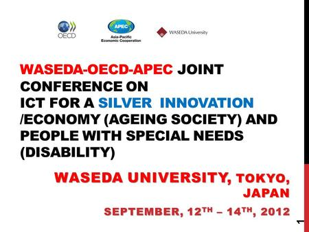 WASEDA-OECD-APEC JOINT CONFERENCE ON ICT FOR A SILVER INNOVATION /ECONOMY (AGEING SOCIETY) AND PEOPLE WITH SPECIAL NEEDS (DISABILITY) WASEDA UNIVERSITY,