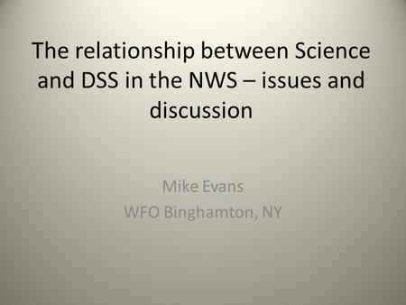 The relationship between Science and DSS in the NWS – issues and discussion Mike Evans WFO Binghamton, NY.