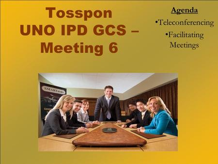 Tosspon UNO IPD GCS – Meeting 6 Agenda Teleconferencing Facilitating Meetings.