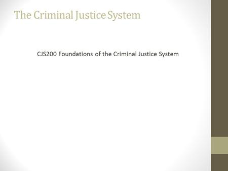 The Criminal Justice System CJS200 Foundations of the Criminal Justice System.