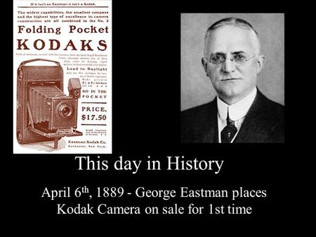 This day in History April 6 th, 1889 - George Eastman places Kodak Camera on sale for 1st time.
