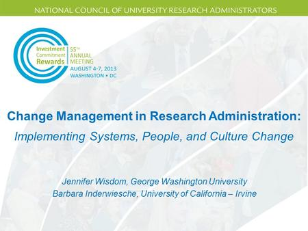Change Management in Research Administration: Jennifer Wisdom, George Washington University Barbara Inderwiesche, University of California – Irvine Implementing.