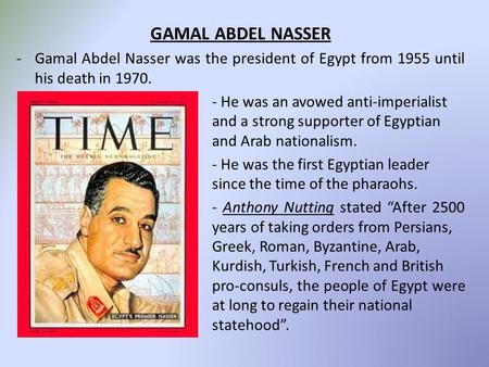 GAMAL ABDEL NASSER -Gamal Abdel Nasser was the president of Egypt from 1955 until his death in 1970. - He was an avowed anti-imperialist and a strong supporter.
