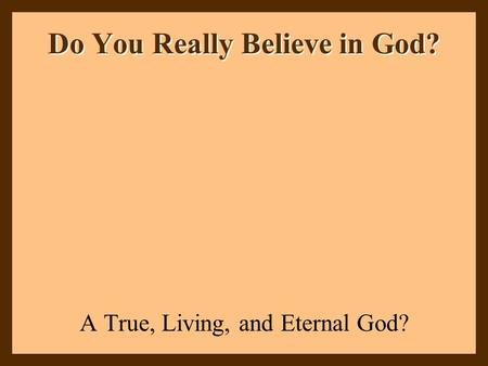 Do You Really Believe in God? A True, Living, and Eternal God?