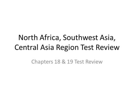 North Africa, Southwest Asia, Central Asia Region Test Review Chapters 18 & 19 Test Review.