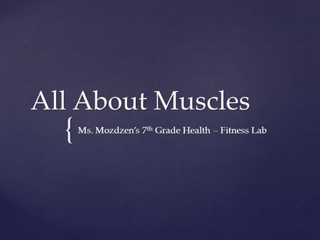 { All About Muscles Ms. Mozdzen's 7 th Grade Health – Fitness Lab.
