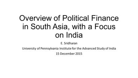 Overview of Political Finance in South Asia, with a Focus on India E. Sridharan University of Pennsylvania Institute for the Advanced Study of India 15.