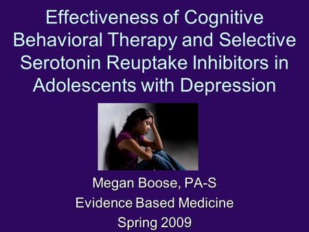 Effectiveness of Cognitive Behavioral Therapy and Selective Serotonin Reuptake Inhibitors in Adolescents with Depression Megan Boose, PA-S Evidence Based.