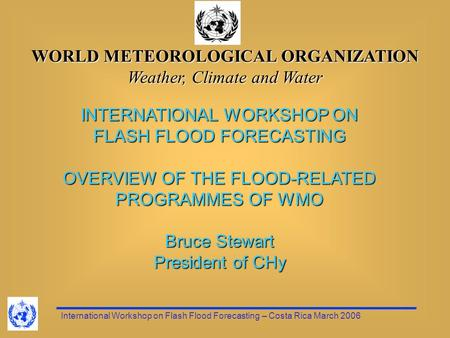 International Workshop on Flash Flood Forecasting – Costa Rica March 2006 WORLD METEOROLOGICAL ORGANIZATION Weather, Climate and Water INTERNATIONAL WORKSHOP.