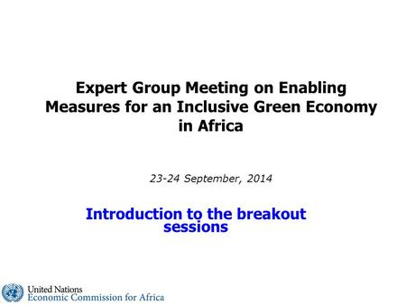 Expert Group Meeting on Enabling Measures for an Inclusive Green Economy in Africa 23-24 September, 2014 Introduction to the breakout sessions.