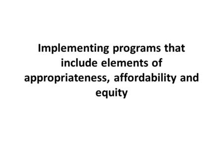 Implementing programs that include elements of appropriateness, affordability and equity.