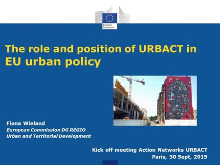 The role and position of URBACT in EU urban policy Fiona Wieland European Commission DG REGIO Urban and Territorial Development Kick off meeting Action.