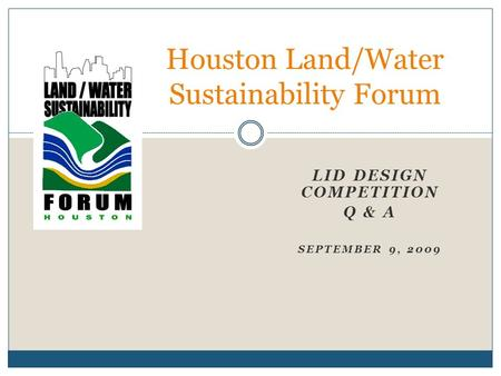 LID DESIGN COMPETITION Q & A SEPTEMBER 9, 2009 Houston Land/Water Sustainability Forum.
