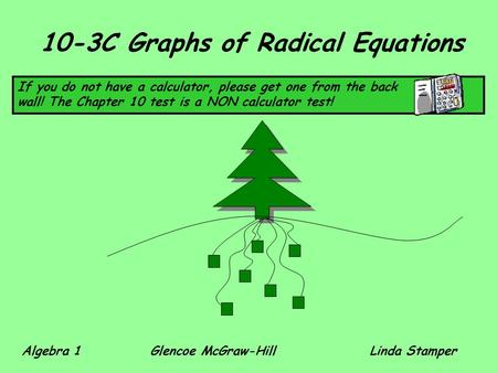 10-3C Graphs of Radical Equations If you do not have a calculator, please get one from the back wall! The Chapter 10 test is a NON calculator test! Algebra.