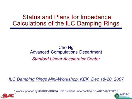 ILC Damping Rings Mini-Workshop, KEK, Dec 18-20, 2007 Status and Plans for Impedance Calculations of the ILC Damping Rings Cho Ng Advanced Computations.