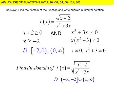 AIM: RANGE OF FUNCTIONS HW P. 26 #52, 64, 66, 101, 103 Do Now: Find the domain of the function and write answer in interval notation. AND.