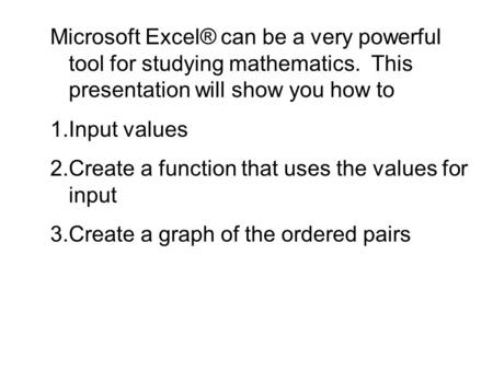 Microsoft Excel® can be a very powerful tool for studying mathematics. This presentation will show you how to 1.Input values 2.Create a function that uses.