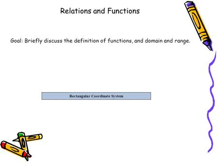 Relations and Functions Rectangular Coordinate System Goal: Briefly discuss the definition of functions, and domain and range.