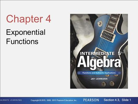 Copyright © 2015, 2008, 2011 Pearson Education, Inc. Section 4.3, Slide 1 Chapter 4 Exponential Functions.
