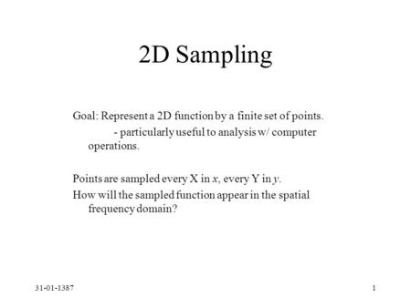 31-01-13871 2D Sampling Goal: Represent a 2D function by a finite set of points. - particularly useful to analysis w/ computer operations. Points are sampled.