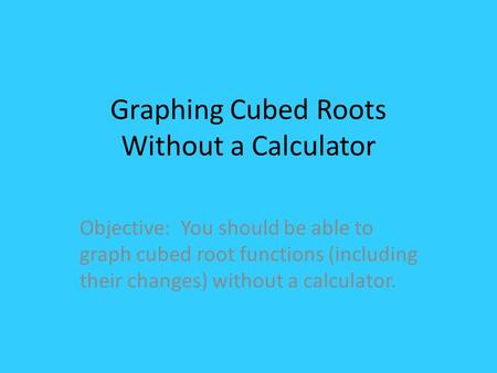 Graphing Cubed Roots Without a Calculator Objective: You should be able to graph cubed root functions (including their changes) without a calculator.