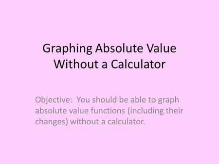 Graphing Absolute Value Without a Calculator Objective: You should be able to graph absolute value functions (including their changes) without a calculator.