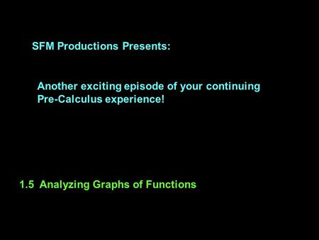 SFM Productions Presents: Another exciting episode of your continuing Pre-Calculus experience! 1.5 Analyzing Graphs of Functions.
