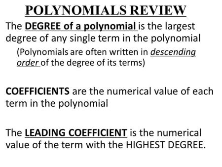 POLYNOMIALS REVIEW The DEGREE of a polynomial is the largest degree of any single term in the polynomial (Polynomials are often written in descending order.