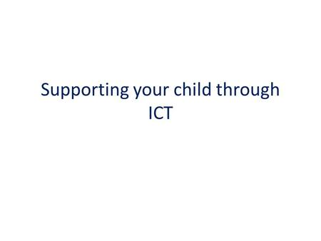 Supporting your child through ICT. School website Check your child's class page regularly for the latest information – topics, homework, useful links.